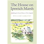 The House on Ipswich Marsh: Exploring the Natural History of New England by Sargent, William, 9781611687712