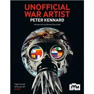 Unofficial War Artist: The Uncommissioned Witness by Kennard, Peter, 9781904897712