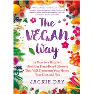 The Vegan Way 21 Days to a Happier, Healthier Plant-Based Lifestyle That Will Transform Your Home, Your Diet, and You by Day, Jackie, 9781250087713