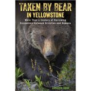 Taken by Bear in Yellowstone More Than a Century of Harrowing Encounters between Grizzlies and Humans by Snow, Kathleen, 9781493017713