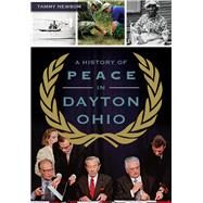 A History of Peace in Dayton, Ohio by Newsom, Tammy, 9781467117715