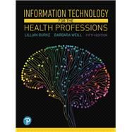 Information Technology for the Health Professions by Burke, Lillian; Weill, Barbara, 9780134877716