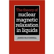The Theory of Nuclear Magnetic Relaxation in Liquids by James McConnell, 9780521107716