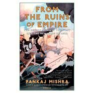 From the Ruins of Empire The Revolt Against the West and the Remaking of Asia by Mishra, Pankaj, 9781250037718