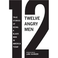 12 Angry Men : True Stories of Being a Black Man in America Today by Parks, Gregory S.; Hughey, Matthew W.; Guinier, Lani, 9781595587718