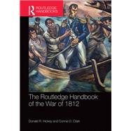 The Routledge Handbook of the War of 1812 by Hickey; Donald R., 9781138017719