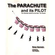 Parachute and Its Pilot : The Ultimate Guide for the Ram-Air Aviator by Germain, Brian, 9780977627721
