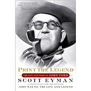Print the Legend The Life and Times of John Ford by Eyman, Scott, 9781476797724
