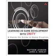 Learning 2D Game Development with Unity A Hands-on Guide to Game Creation by Johnson, Matthew; Henley, James A., 9780321957726