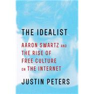 The Idealist Aaron Swartz and the Rise of Free Culture on the Internet by Peters, Justin, 9781476767727