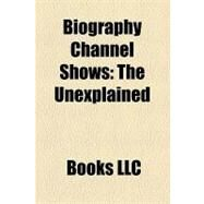 Biography Channel Shows : The Unexplained, the Biography Channel, Mysteries of the Bible, Final 24, Urban Legends, Bio. , Enigma by , 9781156287729
