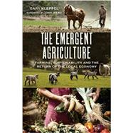 The Emergent Agriculture: Farming, Sustainability and the Return of the Local Economy by Kleppel, Gary; Ikerd, John, 9780865717732