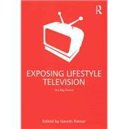 Exposing Lifestyle Television: The Big Reveal by Palmer,Gareth;Palmer,Gareth, 9781138267732