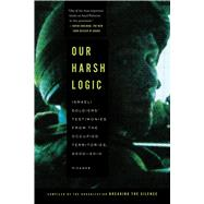 Our Harsh Logic Israeli Soldiers' Testimonies from the Occupied Territories, 2000-2010 by Unknown, 9781250037732
