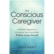 The Conscious Caregiver by Abbit, Linda, 9781440597732