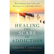 Healing the Scars of Addiction by Jantz, Gregory L., Ph.D.; McMurray, Ann, 9780800727734