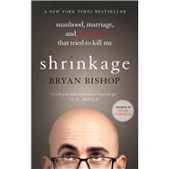 Shrinkage: Manhood, Marriage, and the Tumor That Tried to Kill Me by Bishop, Bryan; Carolla, Adam, 9781250067739
