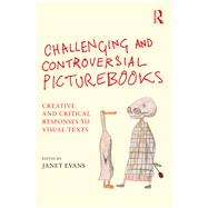Challenging and Controversial Picturebooks: Creative and Critical Responses to Visual Texts by Evans; Janet, 9781138797741