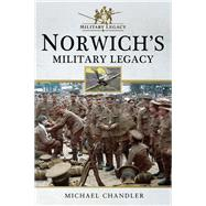 Norwich's Military Legacy by Chandler, Michael, 9781526707741