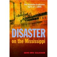 Disaster on the Mississippi: The Sultana Explosion, April 27, 1865 by Salecker, Gene Eric, 9781612517742