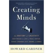 Creating Minds : An Anatomy of Creativity As Seen Through the Lives of Freud, Einstein, Picasso, Stravinsky, Eliot, Graham, and Ghandi