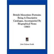 British Mezzotinto Portraits : Being A Descriptive Catalogue, Accompanied by Biographical Notes (1883) by Smith, John Chaloner, 9781120167743