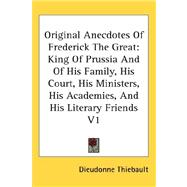 Original Anecdotes of Frederick the Great : King of Prussia and of His Family, His Court, His Ministers, His Academies, and His Literary Friends V1 by Thiebault, Dieudonne, 9780548107744