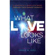 What Love Looks Like: 12 Leaders Tell When Love Broke Through Their Darkest Moments by Goll, James W.; Johnson, Bill; Clark, Randy, 9780800797744
