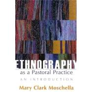 Ethnography As a Pastoral Practice : An Introduction by Moschella, Mary Clark, 9780829817744