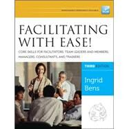 Facilitating with Ease! Core Skills for Facilitators, Team Leaders and Members, Managers, Consultants, and Trainers by Bens, Ingrid, 9781118107744