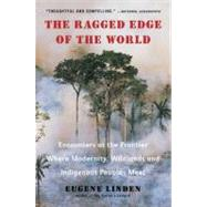 The Ragged Edge of the World Encounters at the Frontier Where Modernity, Wildlands and Indigenous Peoples Meet by Linden, Eugene, 9780452297746