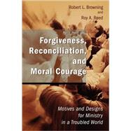 Forgiveness, Reconciliation, and Moral Courage : Motives and Designs for Ministry in a Troubled World by Browning, Robert L., 9780802827746