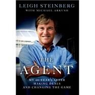 The Agent My 40-Year Career Making Deals and Changing the Game by Steinberg, Leigh; Arkush, Michael, 9781250067746