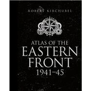 Atlas of the Eastern Front 1941–45 by Kirchubel, Robert, 9781472807748
