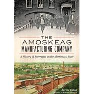 The Amoskeag Manufacturing Company: A History of Enterprise on the Merrimack River by Eaton, Aurore; Perreault, Robert B., 9781626197749