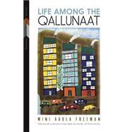 Life Among the Qallunaat by Freeman, Mini Aodla; Martin, Keavy; Rak, Julie; Dunning, Norma, 9780887557750