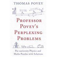 Professor Povey's Perplexing Problems Pre-university Physics and Maths Puzzles with Solutions by Povey, Thomas, 9781780747750