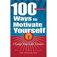 100 Ways to Motivate Yourself : Change Your Life Forever by Chandler, Steve, 9781564147752