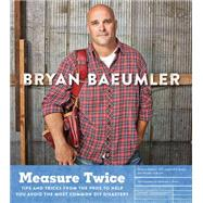 Measure Twice: Tips and Tricks from the Pros to Help You Avoid the Most Common Diy Disasters by Baeumler, Bryan; Ross, Shannon J., 9780062367754