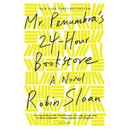 Mr. Penumbra's 24-Hour Bookstore A Novel by Sloan, Robin, 9781250037756