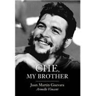 Che, My Brother by Guevara, Juan Martin; Vincent, Armelle; Brown, Andrew, 9781509517756