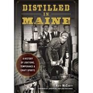 Distilled in Maine: A History of Libations, Temperance & Craft Spirits by Mccarty, Kate; Myers, John, 9781626197756