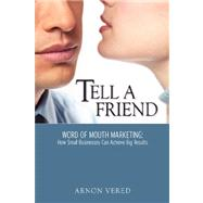 Tell A Friend -- Word of Mouth Marketing: How Small Businesses Can Achieve Big Results by Vered, Arnon, 9780615147758