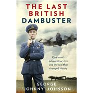 The Last British Dambuster: One Man's Extraordinary Life and the Raid That Changed History by Johnson, George, 9780091957759