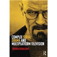 Complex Serial Drama and Multiplatform Television by Dunleavy; Trisha, 9781138927759