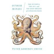 Other Minds The Octopus, the Sea, and the Deep Origins of Consciousness by Godfrey-Smith, Peter, 9780374227760