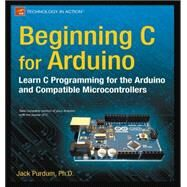 Beginning C for Arduino : Learn C Programming for the Arduino and Compatible Microcontrollers by Purdum, Jack, 9781430247760