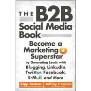 The B2B Social Media Book Become a Marketing Superstar by Generating Leads with Blogging, LinkedIn, Twitter, Facebook, Email, and More by Bodnar, Kipp; Cohen, Jeffrey L., 9781118167762