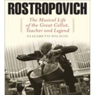 Rostropovich: The Musical Life of the Great Cellist, Teacher, and Legend by Wilson, Elizabeth, 9781566637763