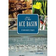 The Ace Basin: A Lowcountry Legacy by Laurie, Pete, 9781626197763